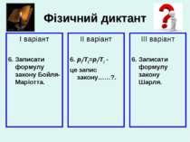 Фізичний диктант І варіант 6. Записати формулу закону Бойля-Маріотта. ІІ варі...