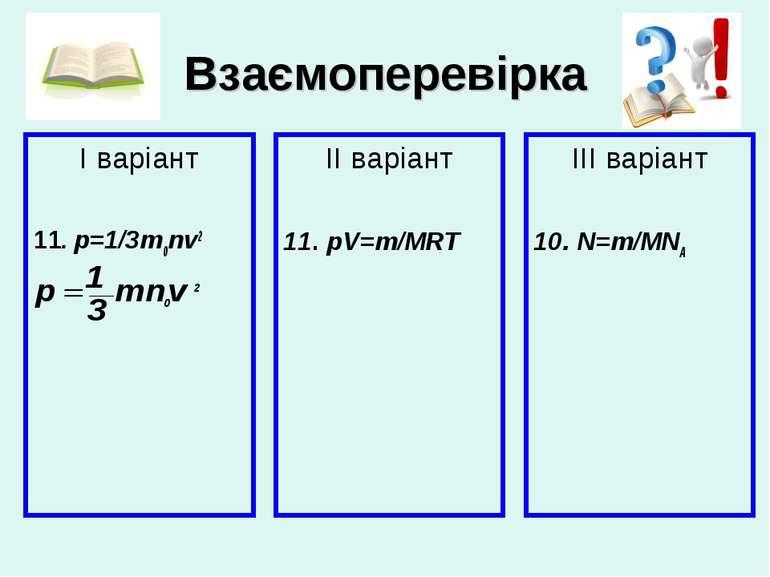 Взаємоперевірка І варіант 11. p=1/3m0nv2 ІІ варіант 11. pV=m/MRT ІІІ варіант ...