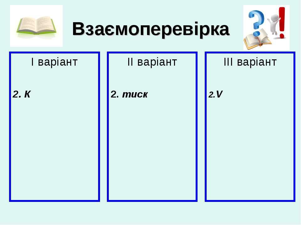 Взаємоперевірка І варіант 2. К ІІ варіант 2. тиск ІІІ варіант 2.V