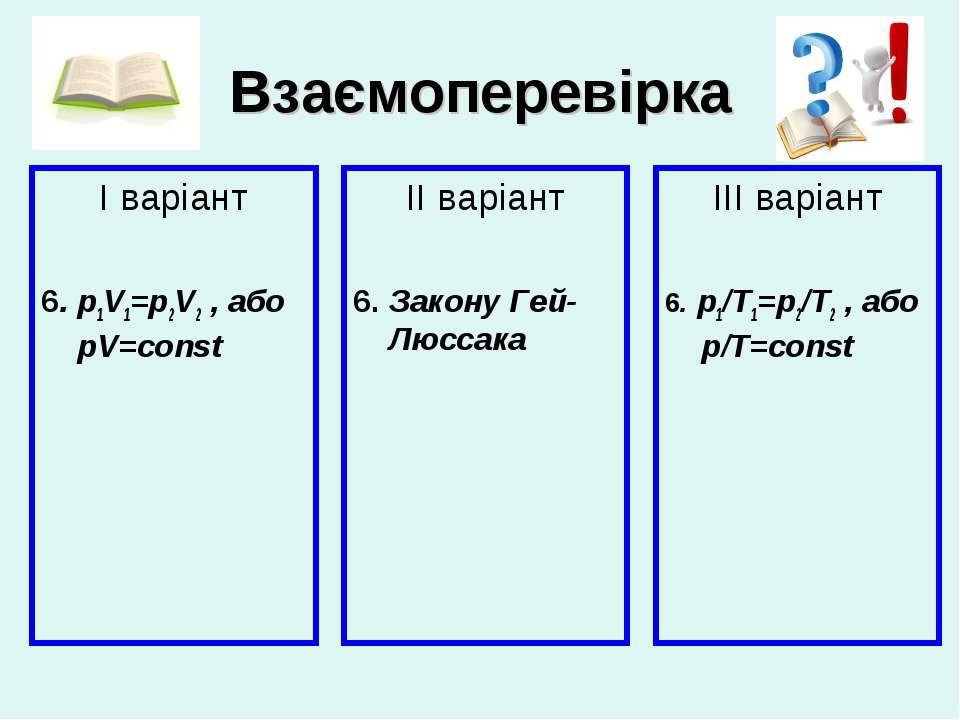 Взаємоперевірка І варіант 6. p1V1=p2V2 , або pV=const ІІ варіант 6. Закону Ге...