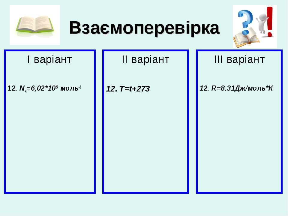 Взаємоперевірка І варіант 12. NA=6,02*1023 моль-1 ІІ варіант 12. T=t+273 ІІІ ...