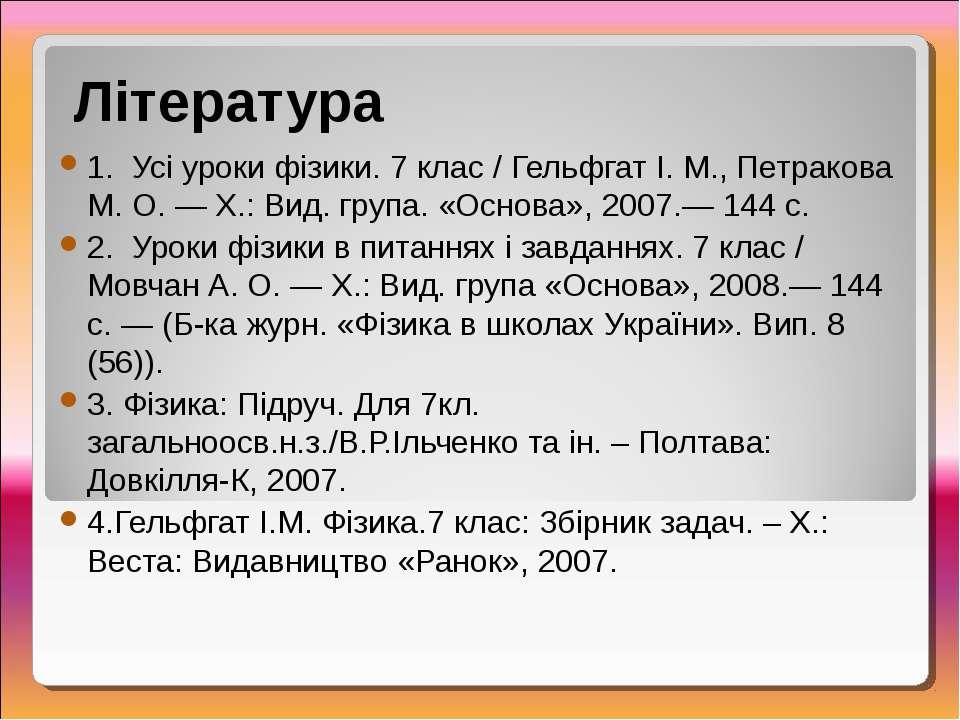 Література 1. Усі уроки фізики. 7 клас / Гельфгат І. М., Петракова М. О. — Х....