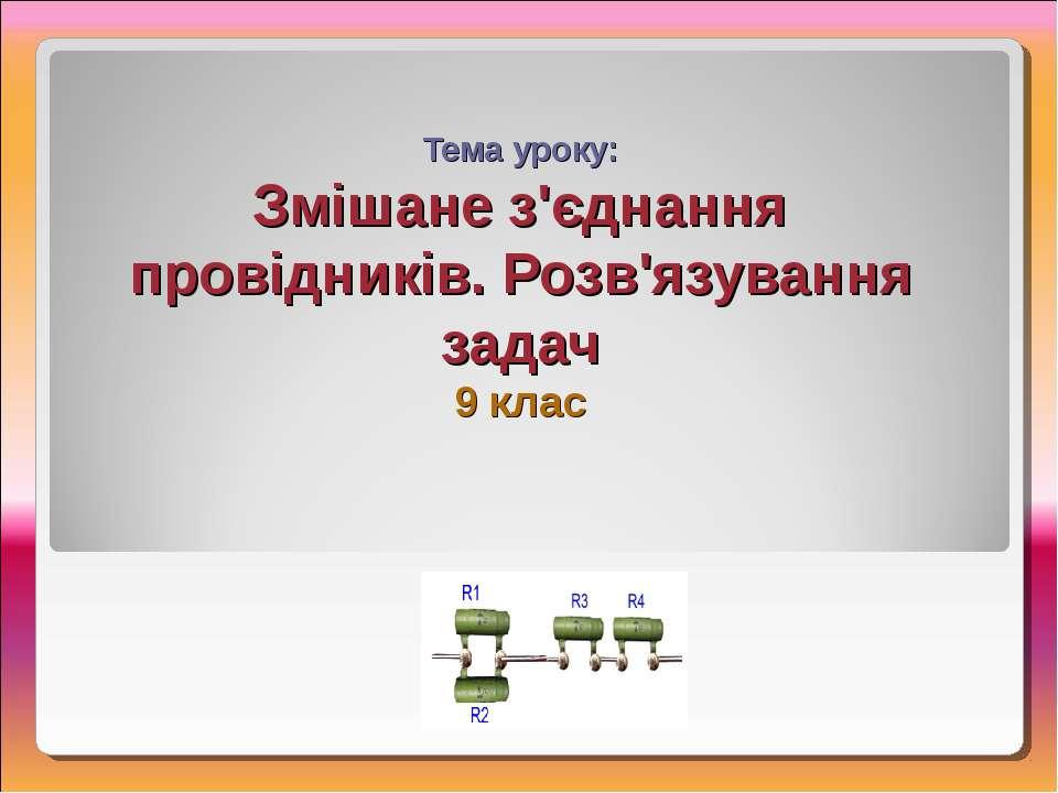 Тема уроку: Змішане з'єднання провідників. Розв'язування задач 9 клас