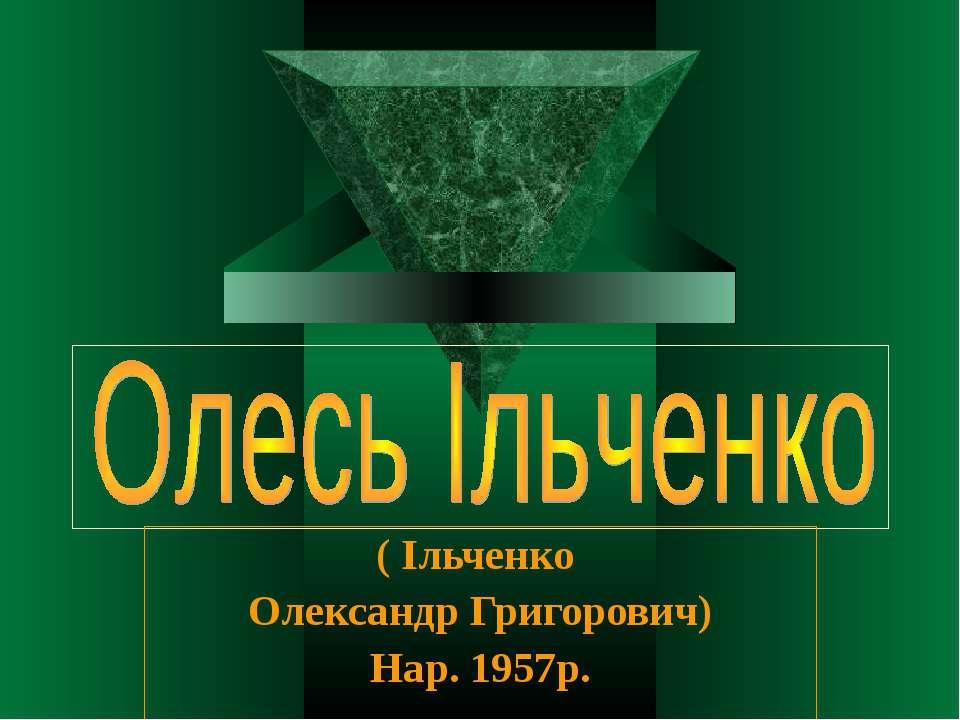 ( Ільченко Олександр Григорович) Нар. 1957р.