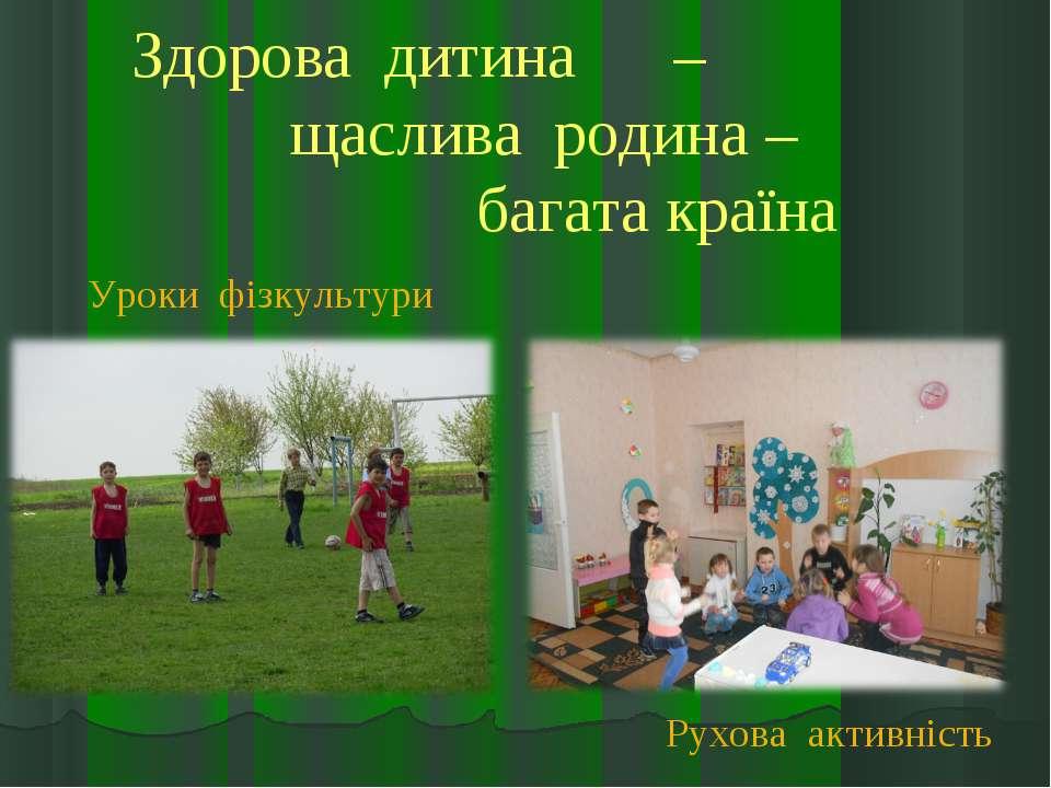 Здорова дитина – щаслива родина – багата країна Рухова активність Уроки фізку...
