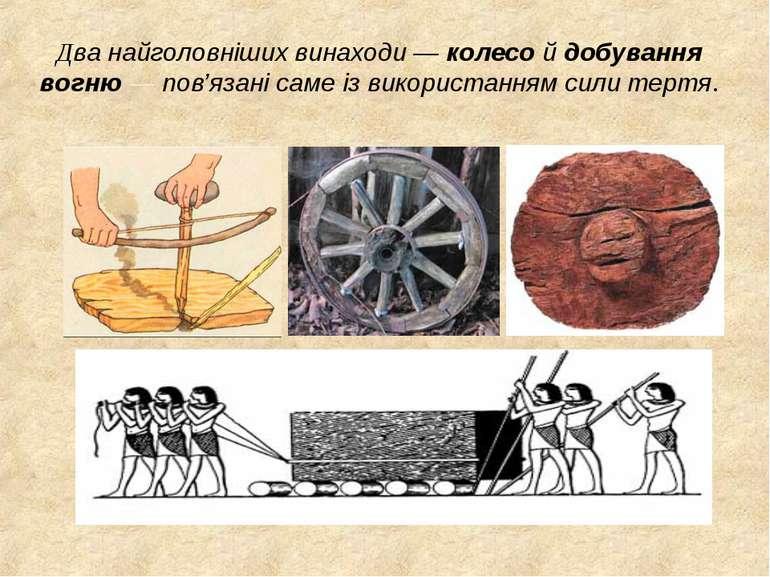 Два найголовніших винаходи — колесо й добування вогню — пов'язані саме із вик...