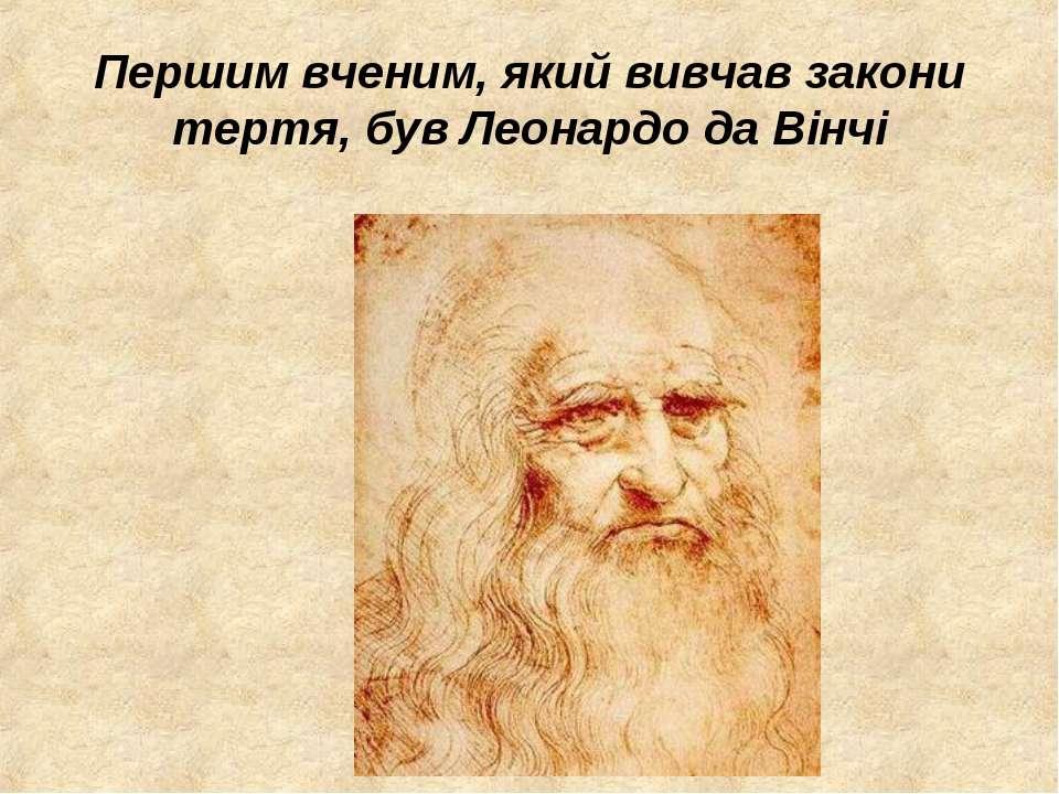Першим вченим, який вивчав закони тертя, був Леонардо да Вінчі