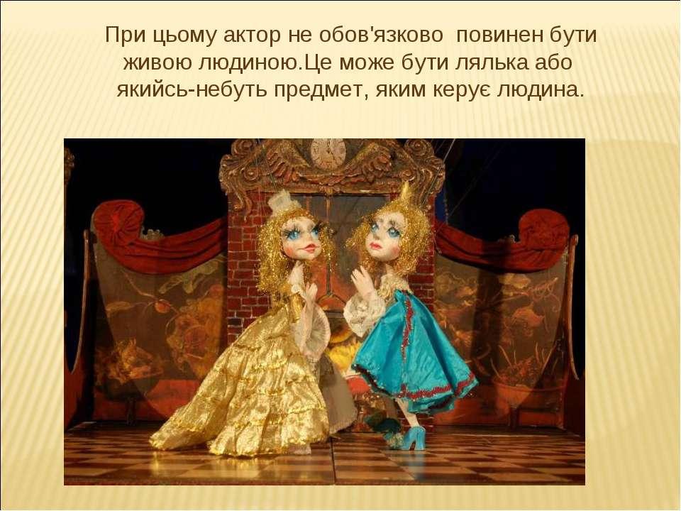При цьому актор не обов'язково повинен бути живою людиною.Це може бути лялька...