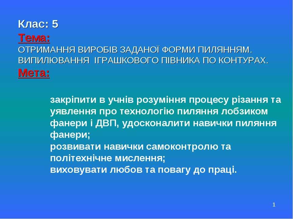 * Клас: 5 Тема: ОТРИМАННЯ ВИРОБІВ ЗАДАНОЇ ФОРМИ ПИЛЯННЯМ. ВИПИЛЮВАННЯ ІГРАШКО...