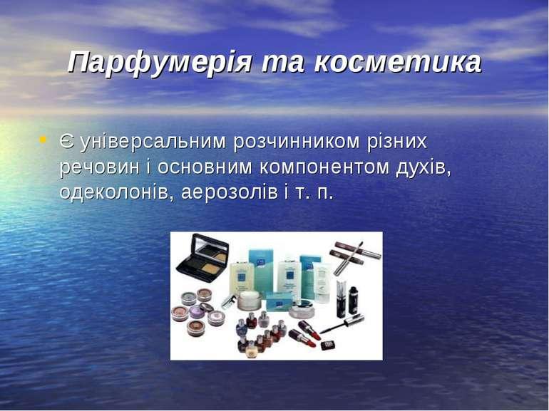 Парфумерія та косметика Є універсальним розчинником різних речовин і основним...
