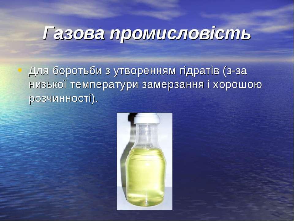 Газова промисловість Для боротьби з утворенням гідратів (з-за низької темпера...