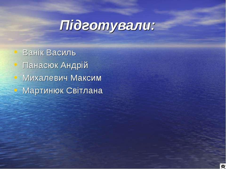 Підготували: Ванік Василь Панасюк Андрій Михалевич Максим Мартинюк Світлана
