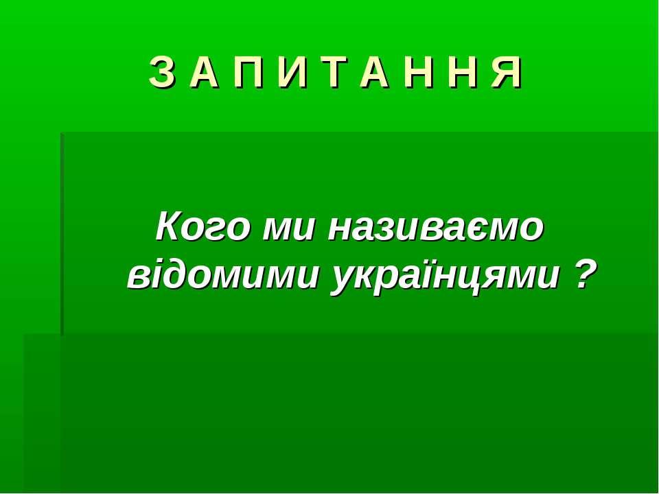 З А П И Т А Н Н Я Кого ми називаємо відомими українцями ?