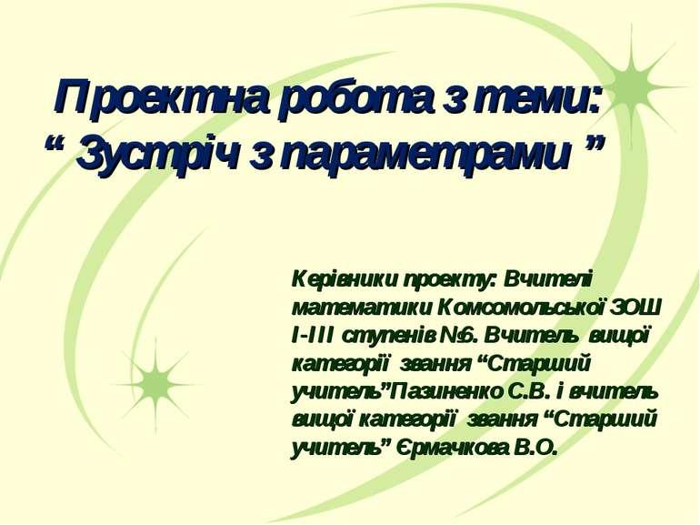 """Проектна робота з теми: """" Зустріч з параметрами """" Керівники проекту: Вчителі ..."""
