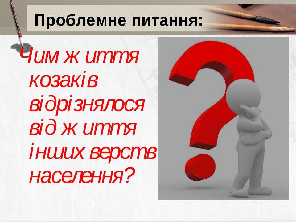 Проблемне питання: Чим життя козаків відрізнялося від життя інших верств насе...