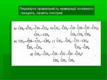 Перевірте правильність нумерації головного ланцюга, назвіть сполуки