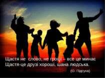 Щастя-це друзі хороші, шана людська. Щастя не слово, не гроші – все це минає ...