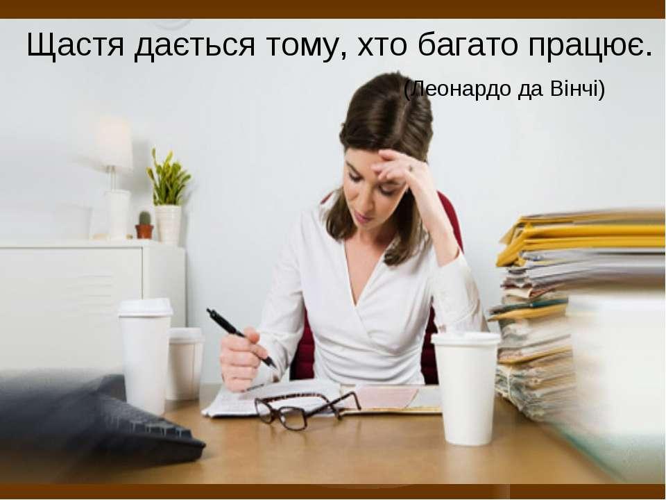 Щастя дається тому, хто багато працює. (Леонардо да Вінчі)