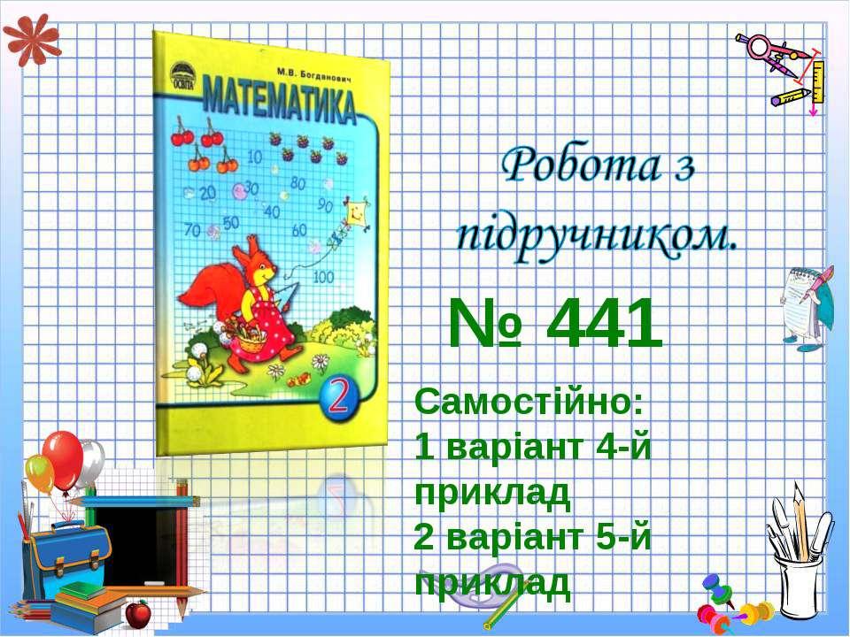 Самостійно: 1 варіант 4-й приклад 2 варіант 5-й приклад № 441