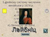 Відповідь 11 13 5.Двійкову систему числення винайшов у 1674 р.: а) Непер; б) ...