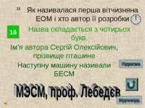 16 18 Як називалася перша вітчизняна ЕОМ і хто автор її розробки Назва склада...