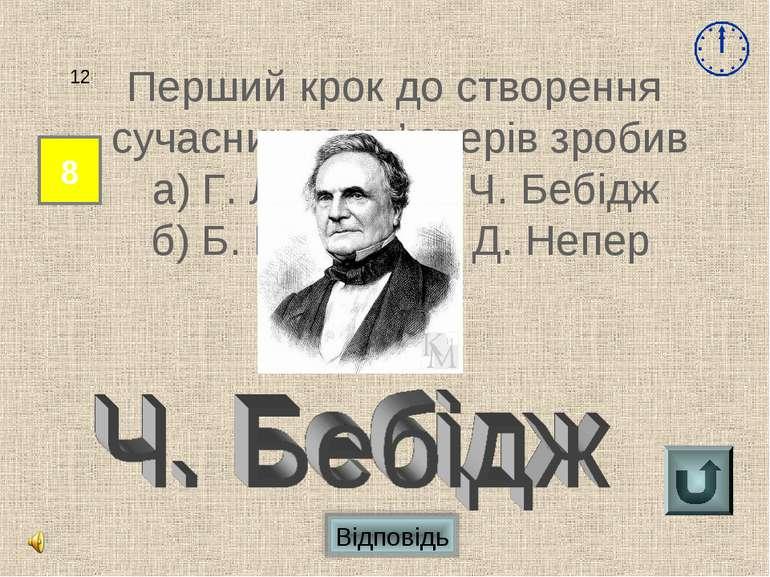Відповідь 8 12 Перший крок до створення сучасних комп'ютерів зробив а) Г. Лей...