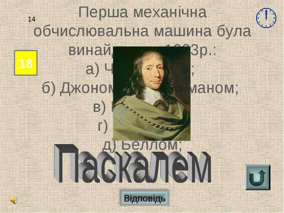 Відповідь 18 14 Перша механічна обчислювальна машина була винайдена в 1623р.:...