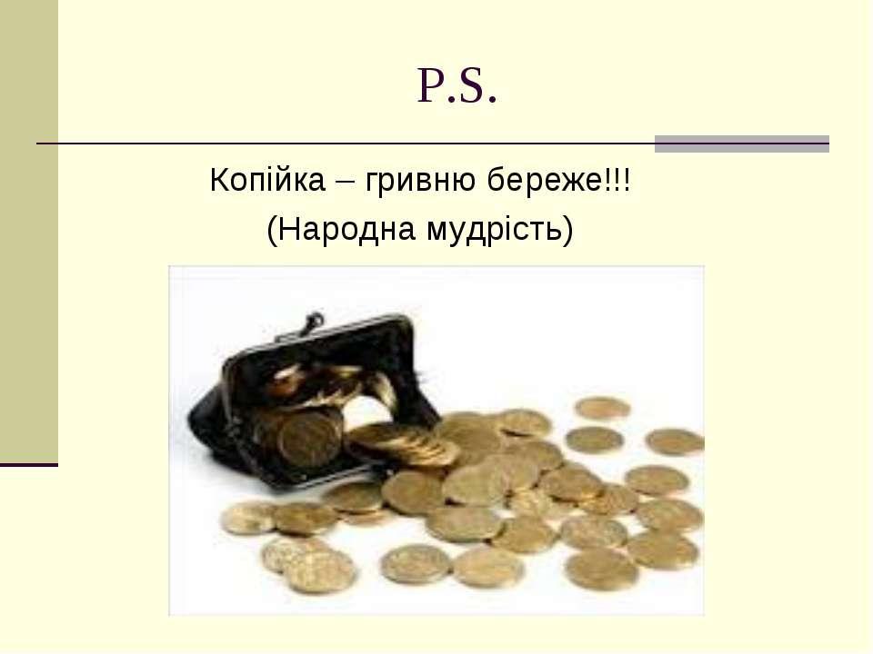 P.S. Копійка – гривню береже!!! (Народна мудрість)