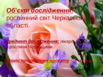 Об'єкт дослідження: рослинний світ Черкаської області. Предмет дослідження: л...