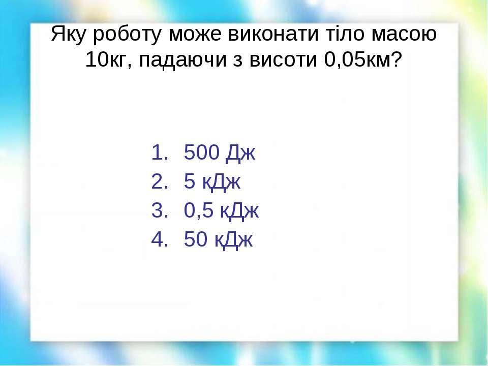Яку роботу може виконати тіло масою 10кг, падаючи з висоти 0,05км? 500 Дж 5 к...