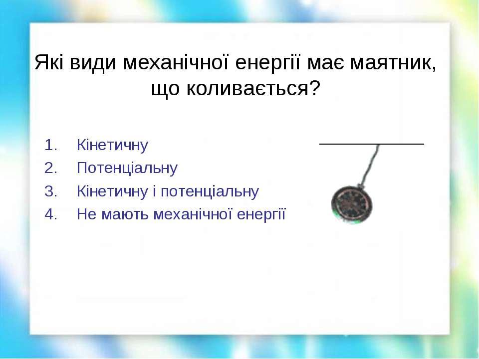 Які види механічної енергії має маятник, що коливається? Кінетичну Потенціаль...