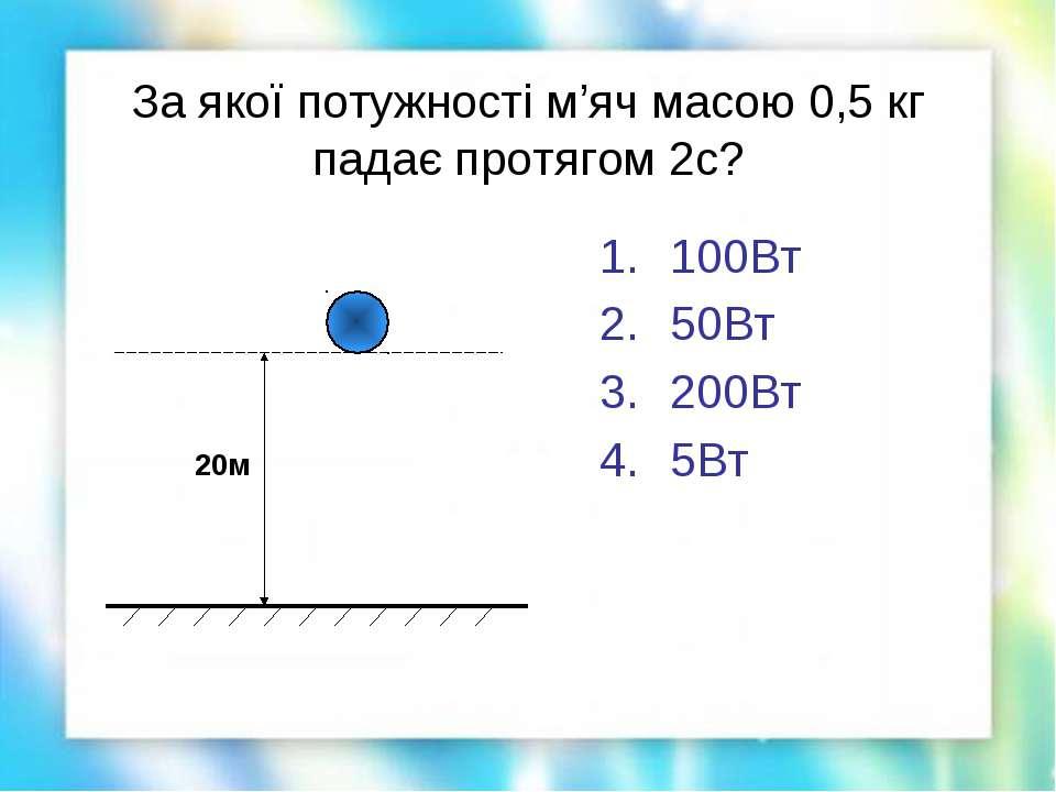 За якої потужності м'яч масою 0,5 кг падає протягом 2с? 100Вт 50Вт 200Вт 5Вт 20м