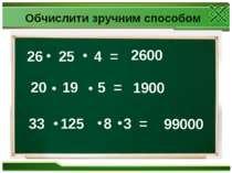 26 25 4 = 20 19 5 = 33 125 8 3 = 2600 1900 99000 Обчислити зручним способом