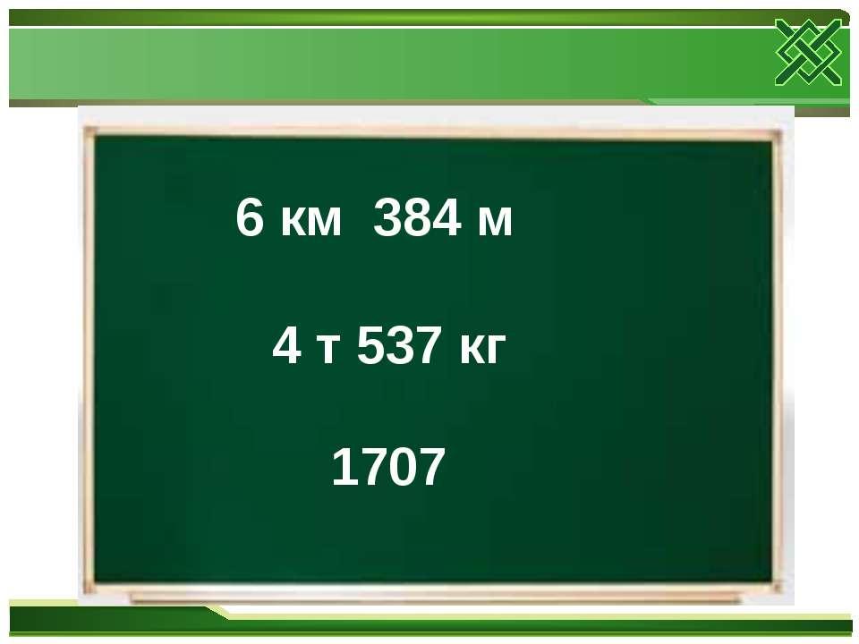 6 км 384 м 4 т 537 кг 1707