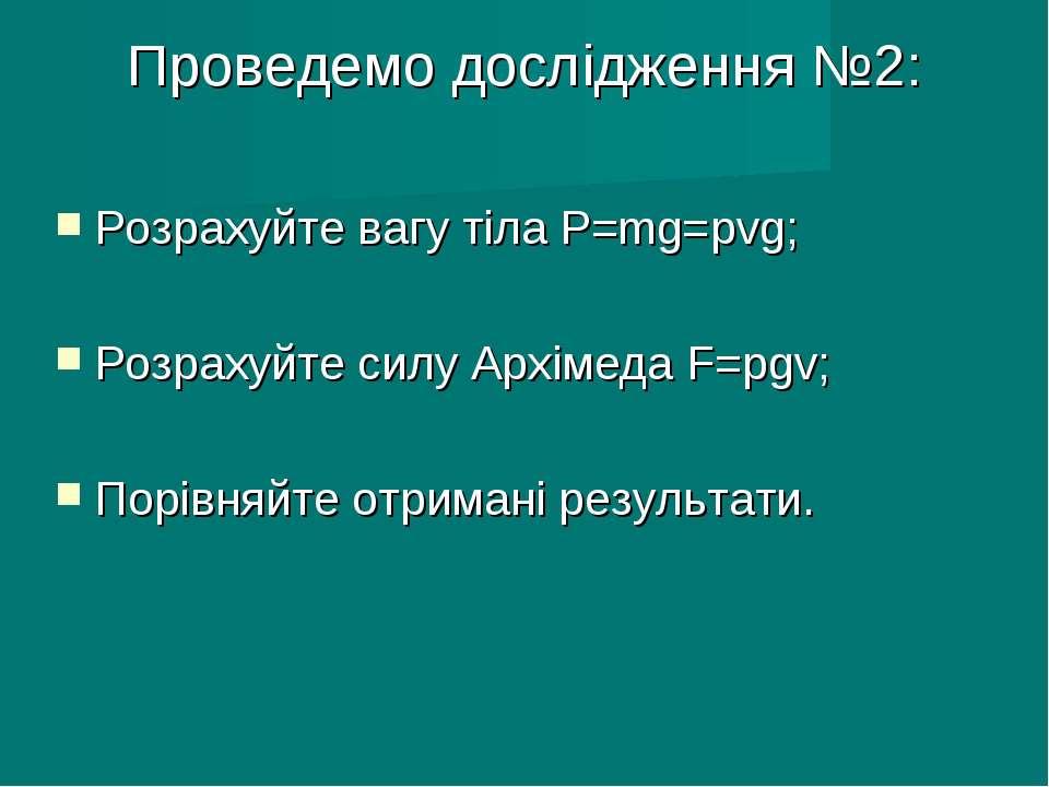 Проведемо дослідження №2: Розрахуйте вагу тіла Р=mg=рvg; Розрахуйте силу Архі...