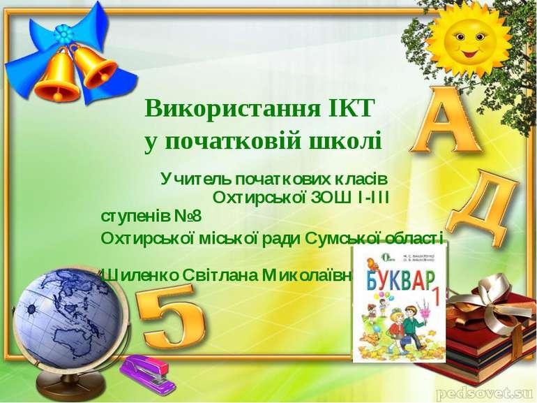 Використання ІКТ у початковій школі Учитель початкових класів Охтирської ЗОШ ...