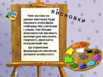 В И С Н О В К И Чим частіше на уроках мистецтв буде панувати атмосфера співпр...