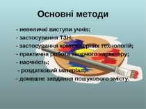 Основні методи - невеличкі виступи учнів; - застосування ТЗН; - застосування ...