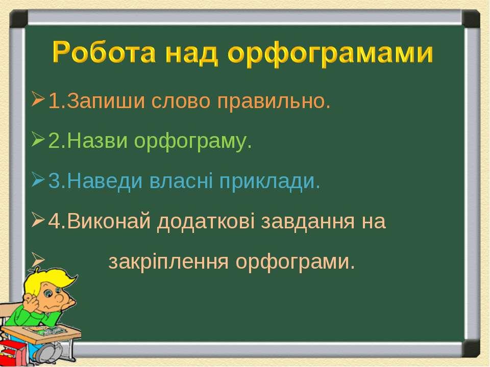 1.Запиши слово правильно. 2.Назви орфограму. 3.Наведи власні приклади. 4.Вико...