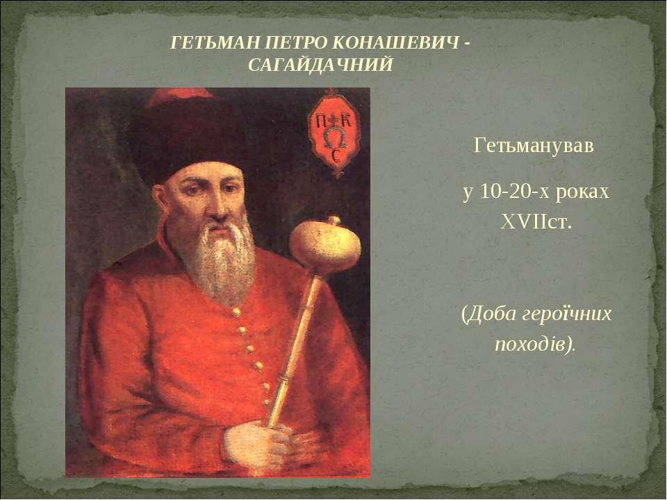 Гетьманував у 10-20-х роках XVIIст. (Доба героїчних походiв). ГЕТЬМАН ПЕТРО К...