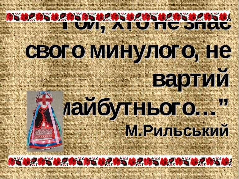"""""""Той, хто не знає свого минулого, не вартий майбутнього…"""" М.Рильський"""