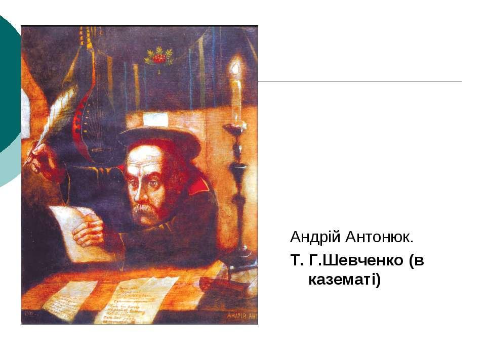 Андрій Антонюк. Т. Г.Шевченко (в казематі)