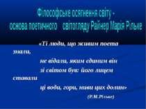 «Ті люди, що живим поета знали, не відали, яким єдиним він зі світом був: йог...