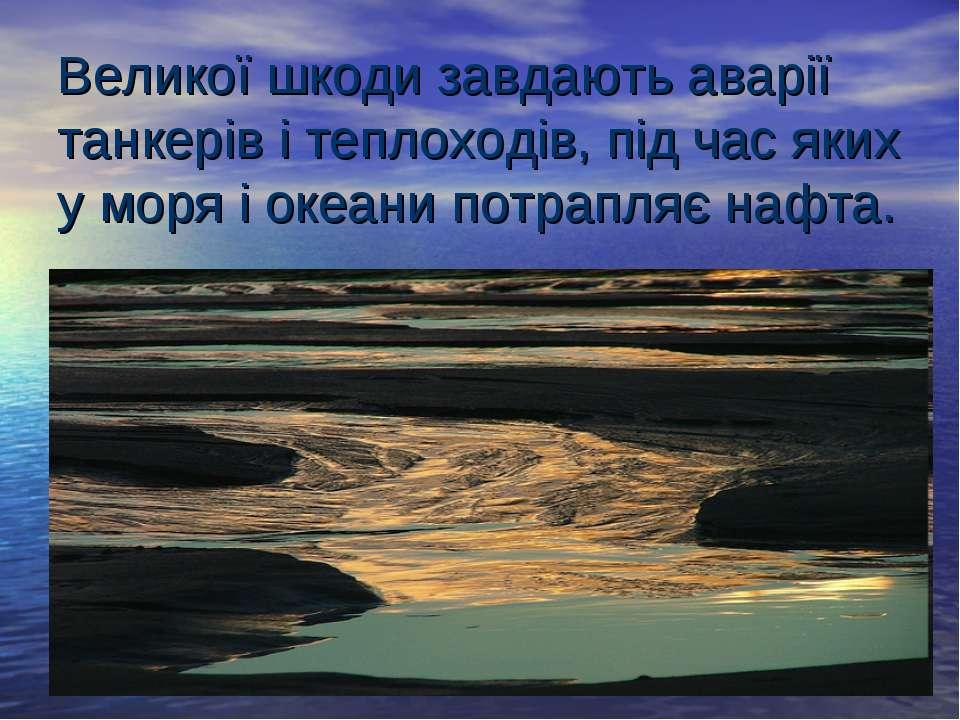 Великої шкоди завдають аварії танкерів і теплоходів, під час яких у моря і ок...