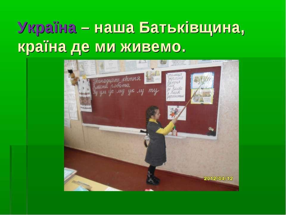 Україна – наша Батьківщина, країна де ми живемо.