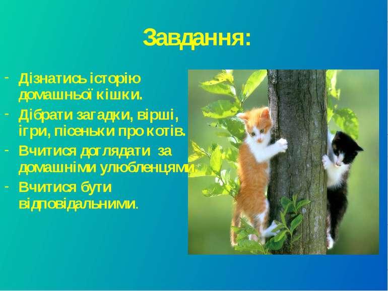 Завдання: Дізнатись історію домашньої кішки. Дібрати загадки, вірші, ігри, пі...
