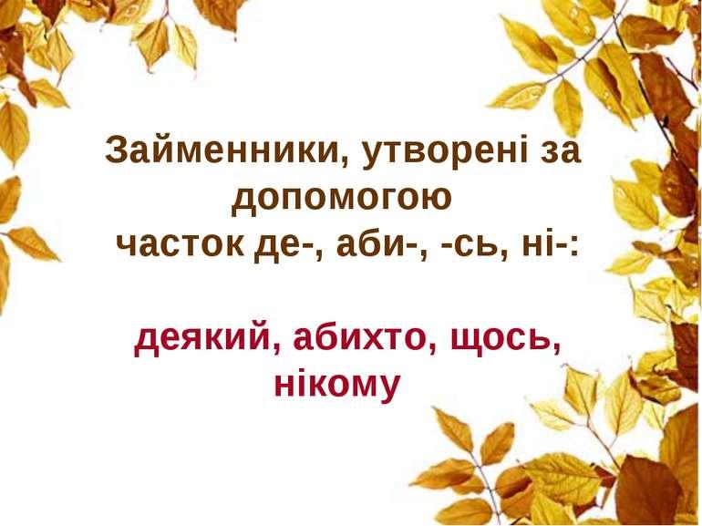 Займенники, утворені за допомогою часток де-, аби-, -сь, ні-: деякий, абихто,...