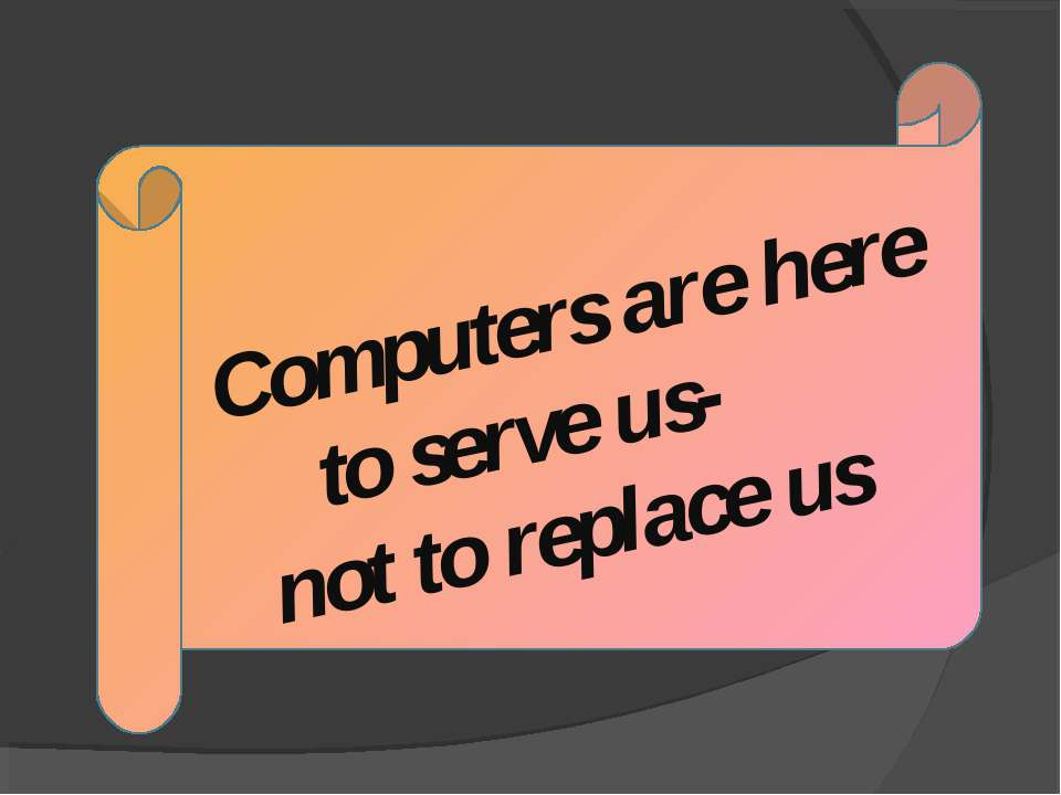 Computers are here to serve us- not to replace us