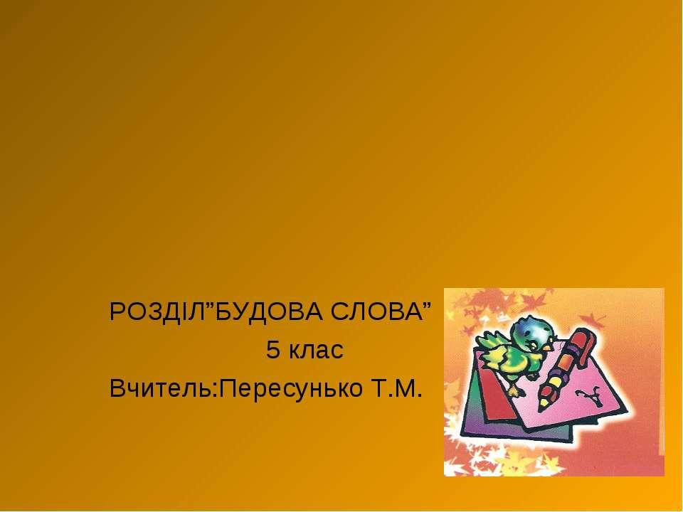 """РОЗДІЛ""""БУДОВА СЛОВА"""" 5 клас Вчитель:Пересунько Т.М."""