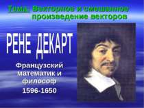 Французский математик и философ 1596-1650 Тема: Векторное и смешанное произве...